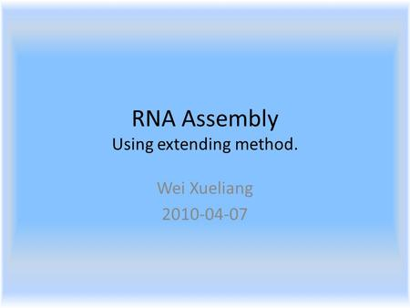RNA Assembly Using extending method. Wei Xueliang 2010-04-07.