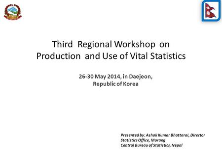 Third Regional Workshop on Production and Use of Vital Statistics 26-30 May 2014, in Daejeon, Republic of Korea Presented by: Ashok Kumar Bhattarai, Director.