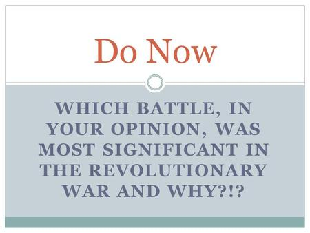 WHICH BATTLE, IN YOUR OPINION, WAS MOST SIGNIFICANT IN THE REVOLUTIONARY WAR AND WHY?!? Do Now.