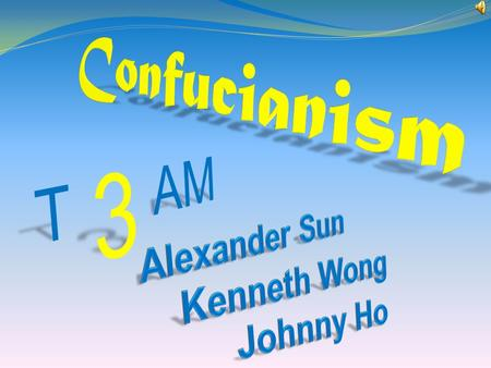Confucianism 3 T AM Alexander Sun Kenneth Wong Johnny Ho.