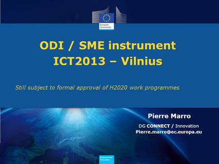 Research and Innovation Research and Innovation ODI / SME instrument ICT2013 – Vilnius Still subject to formal approval of H2020 work programmes Pierre.