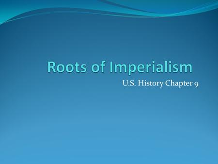Roots of Imperialism U.S. History Chapter 9.