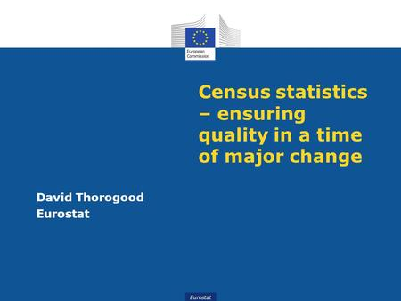 Eurostat Census statistics – ensuring quality in a time of major change David Thorogood Eurostat.