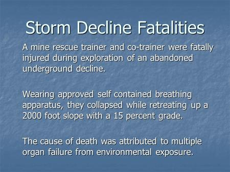 Storm Decline Fatalities A mine rescue trainer and co-trainer were fatally injured during exploration of an abandoned underground decline. Wearing approved.