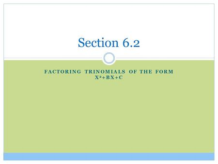 FACTORING TRINOMIALS OF THE FORM X 2 +BX+C Section 6.2.