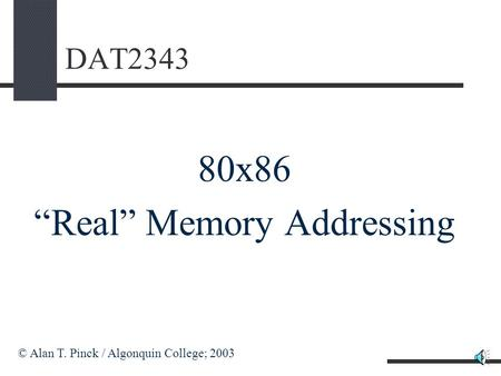 "DAT2343 80x86 ""Real"" Memory Addressing © Alan T. Pinck / Algonquin College; 2003."