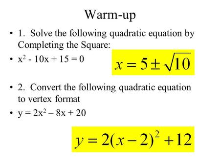 Warm-up 1. Solve the following quadratic equation by Completing the Square: x 2 - 10x + 15 = 0 2. Convert the following quadratic equation to vertex format.