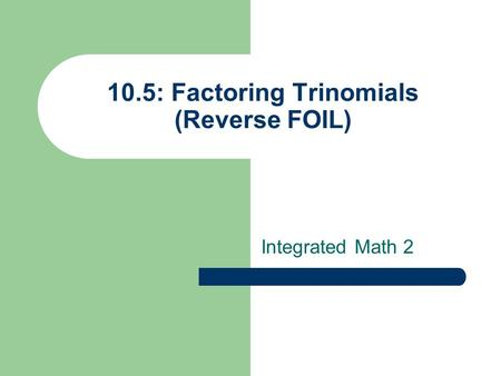 10.5: Factoring Trinomials (Reverse FOIL) Integrated Math 2.