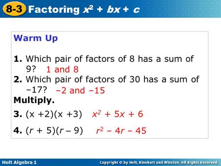 Holt Algebra 1 8-3 Factoring x 2 + bx + c Warm Up 1. Which pair of factors of 8 has a sum of 9? 2. Which pair of factors of 30 has a sum of –17? Multiply.