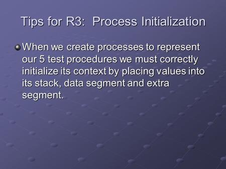 Tips for R3: Process Initialization When we create processes to represent our 5 test procedures we must correctly initialize its context by placing values.