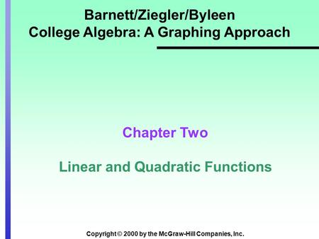 Copyright © 2000 by the McGraw-Hill Companies, Inc. Barnett/Ziegler/Byleen College Algebra: A Graphing Approach Chapter Two Linear and Quadratic Functions.