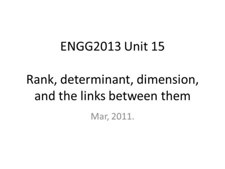 ENGG2013 Unit 15 Rank, determinant, dimension, and the links between them Mar, 2011.