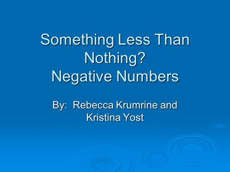 Something Less Than Nothing? Negative Numbers By: Rebecca Krumrine and Kristina Yost.