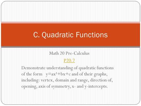 Math 20 Pre-Calculus P20.7 Demonstrate understanding of quadratic functions of the form y=ax²+bx+c and of their graphs, including: vertex, domain and range,