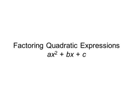 Factoring Quadratic Expressions ax 2 + bx + c. 2x2x 3x3x +3 – 4 Setting the Stage Do you remember how to multiply these together? (Referred to as FOIL.