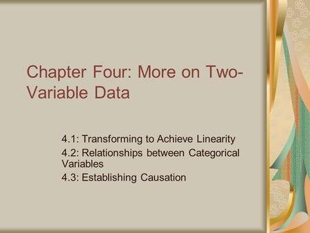 Chapter Four: More on Two- Variable Data 4.1: Transforming to Achieve Linearity 4.2: Relationships between Categorical Variables 4.3: Establishing Causation.