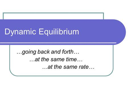Dynamic Equilibrium …going back and forth… …at the same time… …at the same rate…