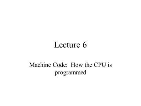 Lecture 6 Machine Code: How the CPU is programmed.