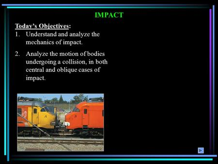 IMPACT Today's Objectives: 1.Understand and analyze the mechanics of impact. 2.Analyze the motion of bodies undergoing a collision, in both central and.