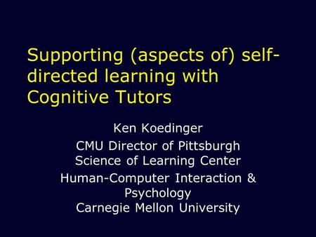 Supporting (aspects of) self- directed learning with Cognitive Tutors Ken Koedinger CMU Director of Pittsburgh Science of Learning Center Human-Computer.