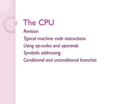 The CPU Revision Typical machine code instructions Using op-codes and operands Symbolic addressing. Conditional and unconditional branches.