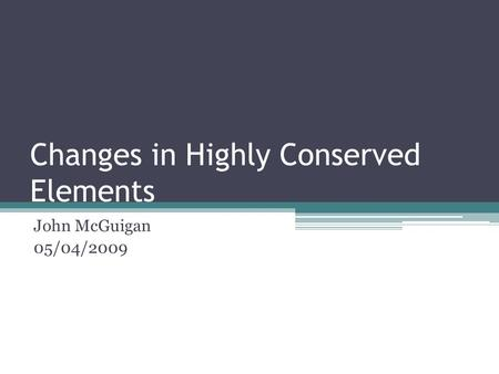 Changes in Highly Conserved Elements John McGuigan 05/04/2009.