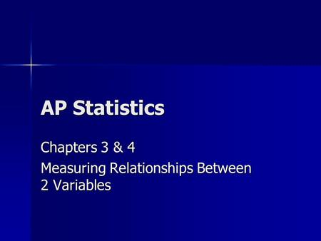 AP Statistics Chapters 3 & 4 Measuring Relationships Between 2 Variables.