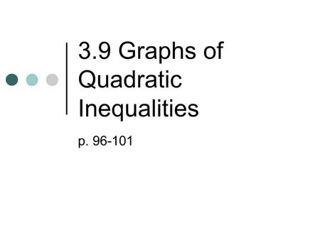 3.9 Graphs of Quadratic Inequalities p. 96-101. Forms of Quadratic Inequalities yax 2 +bx+c y≤ax 2 +bx+cy≥ax 2 +bx+c Graphs will look like.