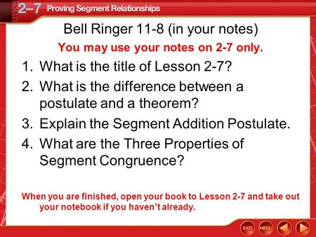 Bell Ringer 11-8 (in your notes) You may use your notes on 2-7 only. 1.What is the title of Lesson 2-7? 2.What is the difference between a postulate and.