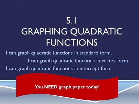 5.1 GRAPHING QUADRATIC FUNCTIONS I can graph quadratic functions in standard form. I can graph quadratic functions in vertex form. I can graph quadratic.