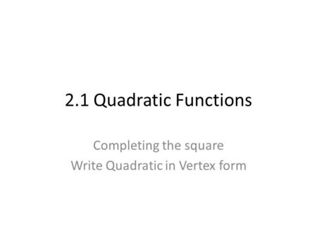 2.1 Quadratic Functions Completing the square Write Quadratic in Vertex form.