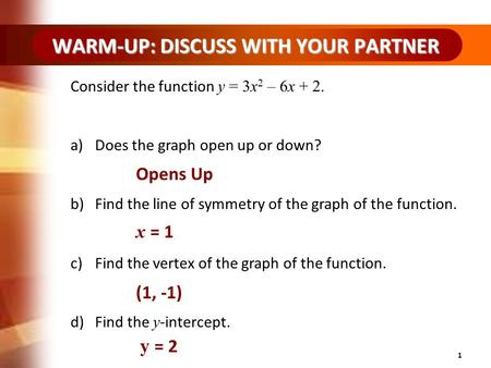 WARM-UP: DISCUSS WITH YOUR PARTNER 1 Consider the function y = 3x 2 – 6x + 2. a)Does the graph open up or down? b)Find the line of symmetry of the graph.