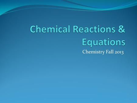 Chemistry Fall 2013. Chemical Reactions A chemical reaction is a process in which one or more substances are converted into new substances with different.