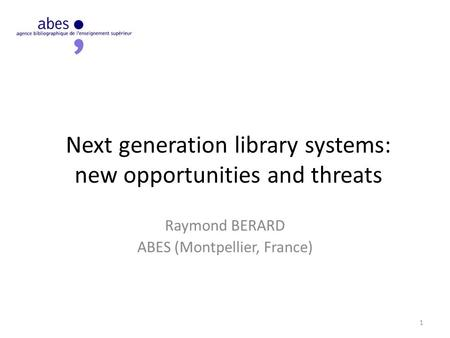 Next generation library systems: new opportunities and threats Raymond BERARD ABES (Montpellier, France) 1.