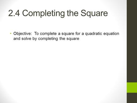 2.4 Completing the Square Objective: To complete a square for a quadratic equation and solve by completing the square.