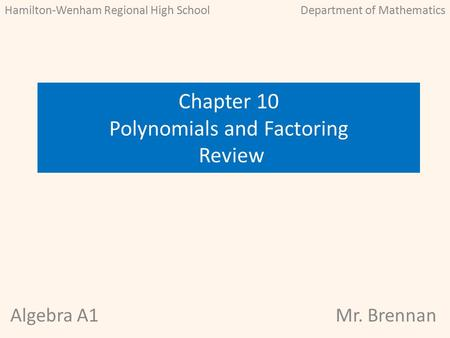 Algebra A1Mr. Brennan Chapter 10 Polynomials and Factoring Review Hamilton-Wenham Regional High SchoolDepartment of Mathematics.