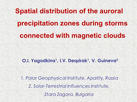 Spatial distribution of the auroral precipitation zones during storms connected with magnetic clouds O.I. Yagodkina 1, I.V. Despirak 1, V. Guineva 2 1.