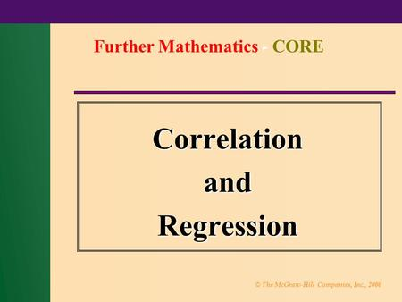 © The McGraw-Hill Companies, Inc., 2000 CorrelationandRegression Further Mathematics - CORE.