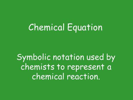 Symbolic notation used by chemists to represent a chemical reaction. Chemical Equation.