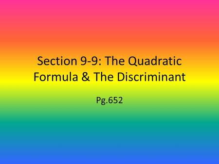 Section 9-9: The Quadratic Formula & The Discriminant Pg.652.