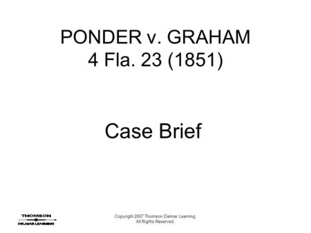 Copyright 2007 Thomson Delmar Learning. All Rights Reserved. PONDER v. GRAHAM 4 Fla. 23 (1851) Case Brief.