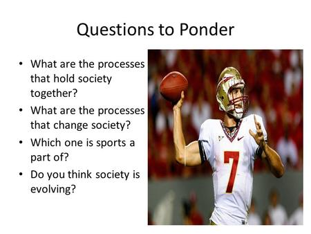 Questions to Ponder What are the processes that hold society together? What are the processes that change society? Which one is sports a part of? Do you.