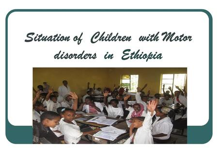 Situation of Children with Motor disorders in Ethiopia.