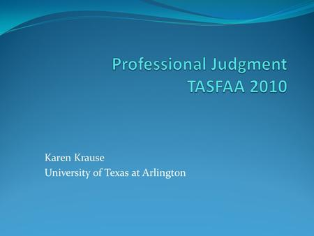 Karen Krause University of Texas at Arlington. Authority to Make Professional Judgment Decisions Section 479A of the Higher Education Act No specific.