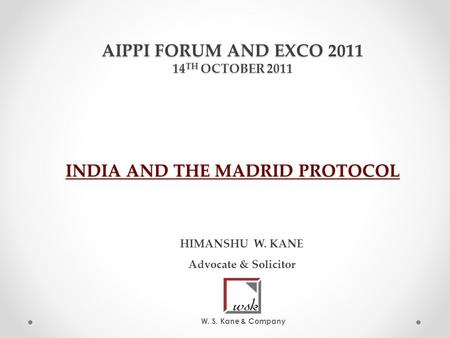 AIPPI FORUM AND EXCO 2011 14 TH OCTOBER 2011 INDIA AND THE MADRID PROTOCOL HIMANSHU W. KANE Advocate & Solicitor W. S. Kane & Company.