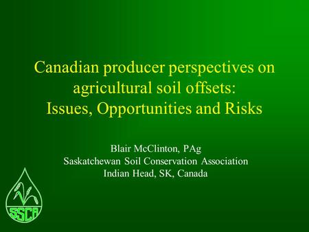 Canadian producer perspectives on agricultural soil offsets: Issues, Opportunities and Risks Blair McClinton, PAg Saskatchewan Soil Conservation Association.