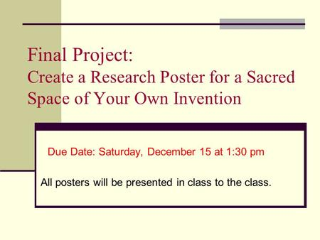 Final Project: Create a Research Poster for a Sacred Space of Your Own Invention Due Date: Saturday, December 15 at 1:30 pm All posters will be presented.