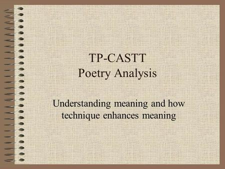 TP-CASTT Poetry Analysis Understanding meaning and how technique enhances meaning.