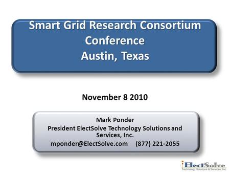 Smart Grid Research Consortium Conference Austin, Texas Mark Ponder President ElectSolve Technology Solutions and Services, Inc.