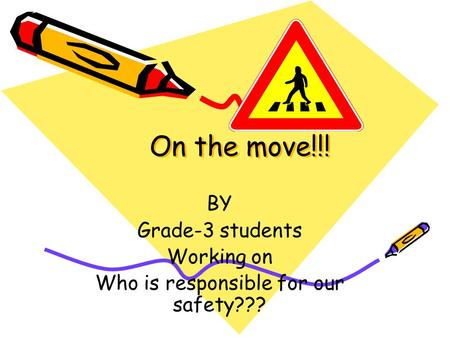 On the move!!! On the move!!! BY Grade-3 students Working on Who is responsible for our safety???